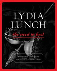 Lydia Lunch: The Need to Feed Written by Lydia Lunch